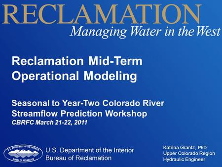 Reclamation Mid-Term Operational Modeling Seasonal to Year-Two Colorado River Streamflow Prediction Workshop CBRFC March 21-22, 2011 Katrina Grantz, PhD.