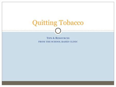 T IPS & R ESOURCES FROM THE SCHOOL BASED CLINIC Quitting Tobacco.