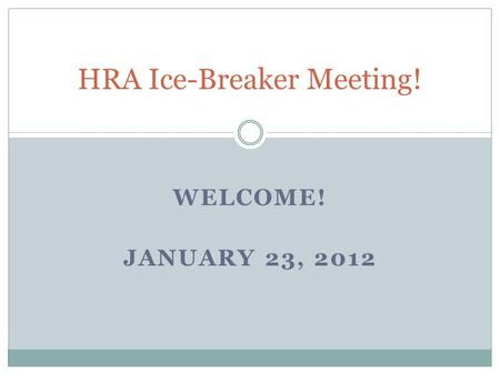 WELCOME! JANUARY 23, 2012 HRA Ice-Breaker Meeting!
