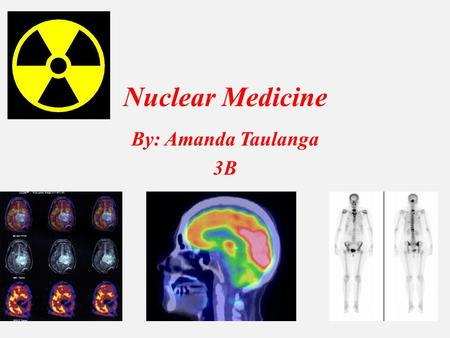 Nuclear Medicine By: Amanda Taulanga 3B. What is Nuclear Medicine? o There are different types of nuclear medicine, one being a safe, pain less, and effective.