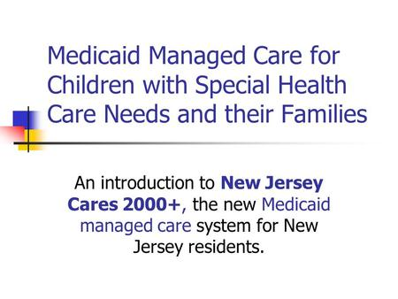 Medicaid Managed Care for Children with Special Health Care Needs and their Families An introduction to New Jersey Cares 2000+, the new Medicaid managed.