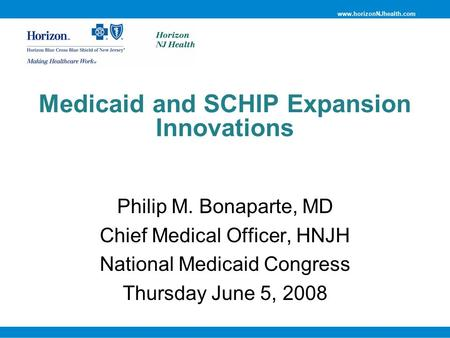 Www.horizonNJhealth.com Medicaid and SCHIP Expansion Innovations Philip M. Bonaparte, MD Chief Medical Officer, HNJH National Medicaid Congress Thursday.