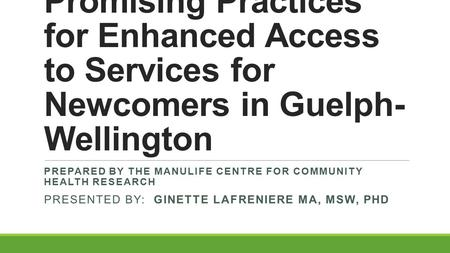 Promising Practices for Enhanced Access to Services for Newcomers in Guelph- Wellington PREPARED BY THE MANULIFE CENTRE FOR COMMUNITY HEALTH RESEARCH PRESENTED.