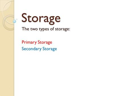 The two types of storage: Primary Storage Secondary Storage