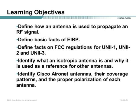 © 2003, Cisco Systems, Inc. All rights reserved. FWL 1.0—7-1 Learning Objectives Define how an antenna is used to propagate an RF signal. Define basic.