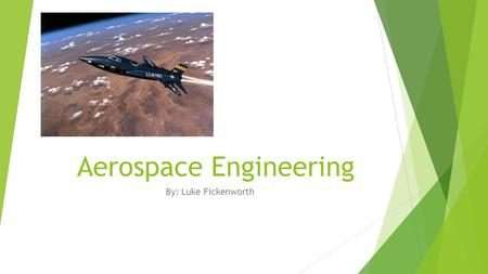 Aerospace Engineering By: Luke Fickenworth. Topics  Education and certification required and salary  Job Description  Field of aerospace engineering.