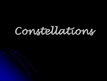 Constellations. Astronomy The scientific study of the universe beyond the Earth The scientific study of the universe beyond the Earth Tells us about the.