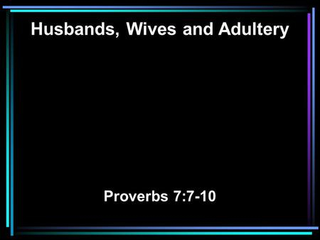 Husbands, Wives and Adultery Proverbs 7:7-10. 7 And saw among the simple, I perceived among the youths, A young man devoid of understanding, 8 Passing.