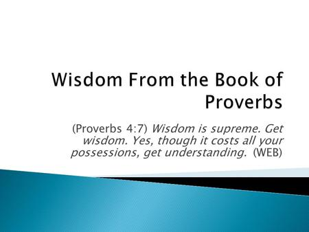 (Proverbs 4:7) Wisdom is supreme. Get wisdom. Yes, though it costs all your possessions, get understanding. (WEB)