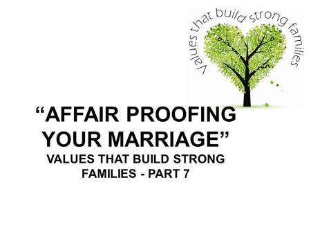 """AFFAIR PROOFING YOUR MARRIAGE"" VALUES THAT BUILD STRONG FAMILIES - PART 7."