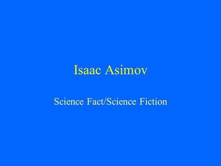 Isaac Asimov Science Fact/Science Fiction. Isaac Asimov Born in Russian in 1920 Moved to US at the age of 3 His parents owned a candy store where Isaac.