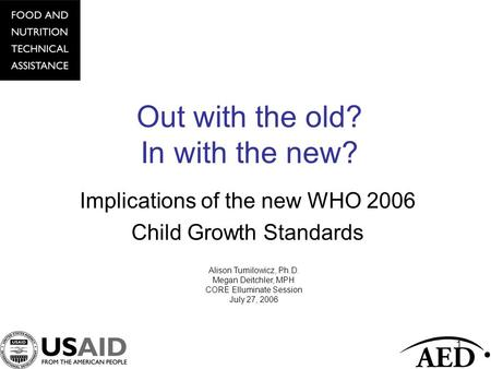 1 Out with the old? In with the new? Implications of the new WHO 2006 Child Growth Standards Alison Tumilowicz, Ph.D. Megan Deitchler, MPH CORE Elluminate.