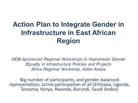 Action Plan to Integrate Gender in Infrastructure in East African Region MDB-Sponsored Regional Workshops to Mainstream Gender Equality in Infrastructure.