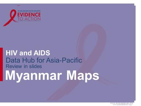 Www.aidsdatahub.org HIV and AIDS Data Hub for Asia-Pacific Review in slides Myanmar Maps.