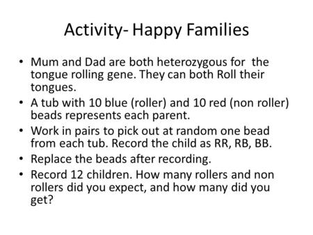 Activity- Happy Families Mum and Dad are both heterozygous for the tongue rolling gene. They can both Roll their tongues. A tub with 10 blue (roller) and.