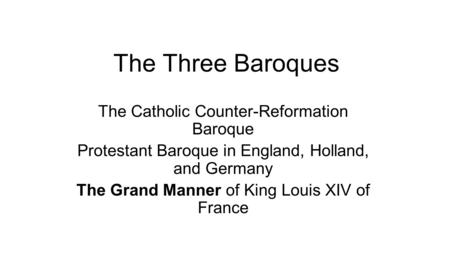 The Three Baroques The Catholic Counter-Reformation Baroque Protestant Baroque in England, Holland, and Germany The Grand Manner of King Louis XIV of France.