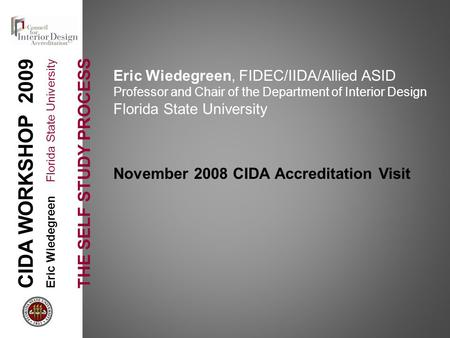 CIDA WORKSHOP 2009 Eric Wiedegreen Florida State University THE SELF STUDY PROCESS Eric Wiedegreen, FIDEC/IIDA/Allied ASID Professor and Chair of the Department.