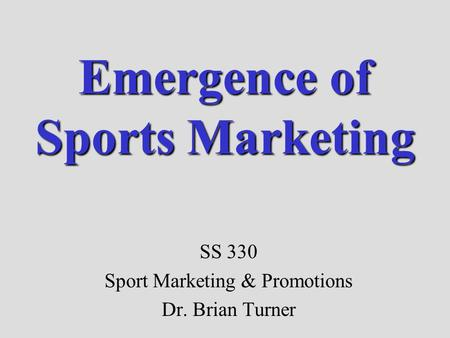 Emergence of Sports Marketing SS 330 Sport Marketing & Promotions Dr. Brian Turner.