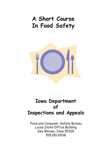 A Short Course In Food Safety Iowa Department of Inspections and Appeals Food and Consumer Safety Bureau Lucas State Office Building Des Moines, Iowa.