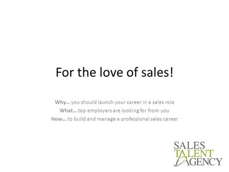 For the love of sales! Why… you should launch your career in a sales role What… top employers are looking for from you How… to build and manage a professional.