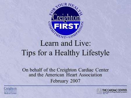 Learn and Live: Tips for a Healthy Lifestyle On behalf <strong>of</strong> the Creighton Cardiac Center and the American Heart Association February 2007.