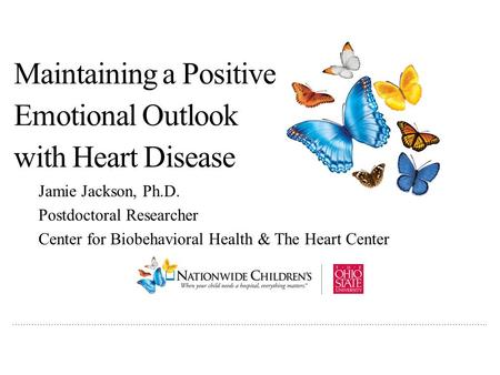 ………………..…………………………………………………………………………………………………………………………………….. Maintaining a Positive Emotional Outlook with Heart Disease Jamie Jackson, Ph.D. Postdoctoral.