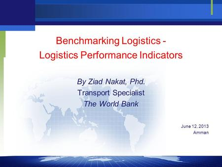Benchmarking Logistics - Logistics Performance Indicators By Ziad Nakat, Phd. Transport Specialist The World Bank June 12, 2013 Amman.