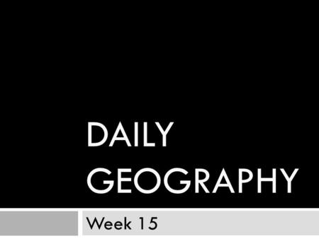 Daily Geography Week 15.