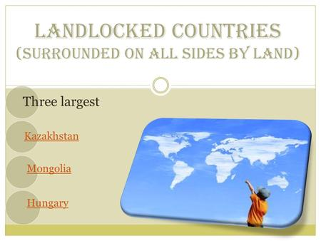 LANDLOCKED COUNTRIES (SURROUNDED ON ALL SIDES BY LAND) Three largest Kazakhstan Mongolia Hungary.
