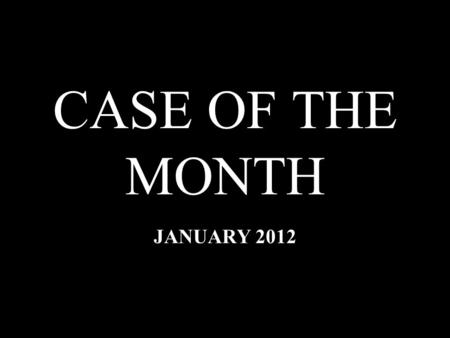 CASE OF THE MONTH JANUARY 2012. HISTORY 28 year-old male; medical history within normal limits. 28 year-old male; medical history within normal limits.