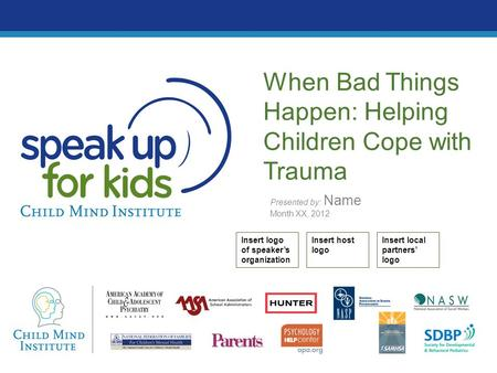 Presented by: Name Month XX, 2012 When Bad Things Happen: Helping Children Cope with Trauma Insert logo of speaker's organization Insert host logo Insert.