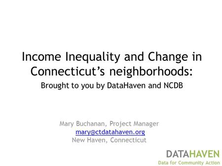 Mary Buchanan, Project Manager New Haven, Connecticut DATAHAVEN Data for Community Action Income Inequality and Change in Connecticut's.