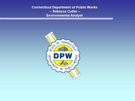 Connecticut Department of Public Works -- Rebecca Cutler – Environmental Analyst.