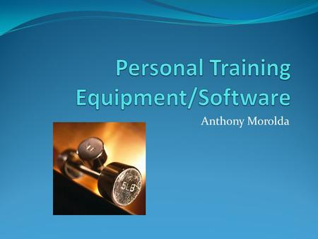 Anthony Morolda. Goal In order to flourish as Personal Trainer one must have the proper monitoring equipment and software to ensure a clients progress.