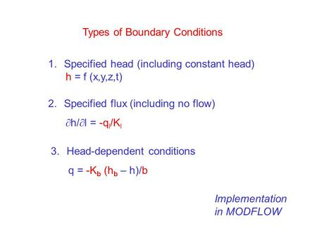 Types of Boundary Conditions 1.Specified head (including constant head) h = f (x,y,z,t) 2.Specified flux (including no flow)  h/  l = -q l /K l 3.Head-dependent.