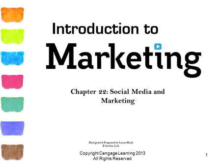 1 Chapter 22: Social Media and Marketing Copyright Cengage Learning 2013 All Rights Reserved Introduction to Designed & Prepared by Laura Rush B-books,