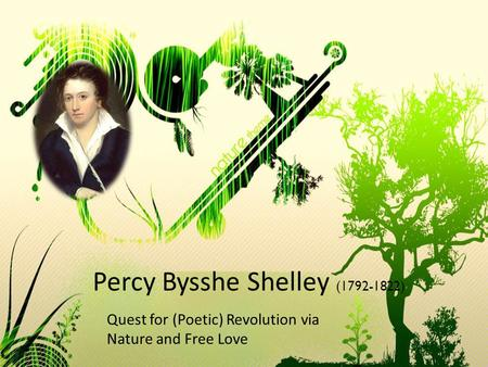 Percy Bysshe Shelley (1792-1822) Quest for (Poetic) Revolution via Nature and Free Love.