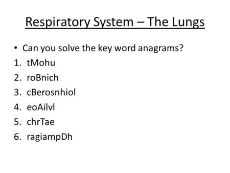 Respiratory System – The Lungs Can you solve the key word anagrams? 1.tMohu 2.roBnich 3.cBerosnhiol 4.eoAilvl 5.chrTae 6.ragiampDh.