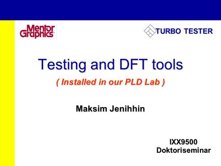 Testing and DFT tools ( Installed in our PLD Lab ) Maksim Jenihhin IXX9500 Doktoriseminar <strong>TURBO</strong> TESTER.