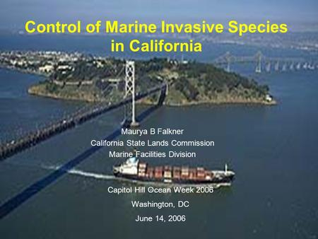 Control of Marine Invasive Species in California Maurya B Falkner California State Lands Commission Marine Facilities Division Capitol Hill Ocean Week.