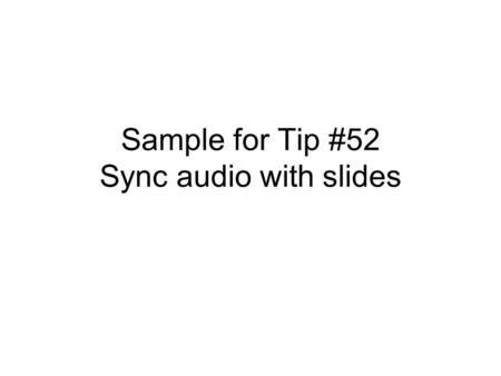 Sample for Tip #52 Sync audio with slides. This movie was created in Windows Movie Maker Slides created in PowerPoint.