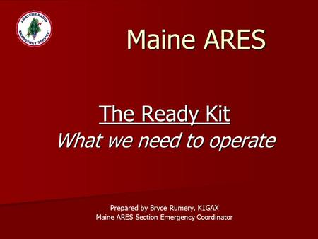 Maine ARES The Ready Kit What we need to operate Prepared by Bryce Rumery, K1GAX Maine ARES Section Emergency Coordinator.