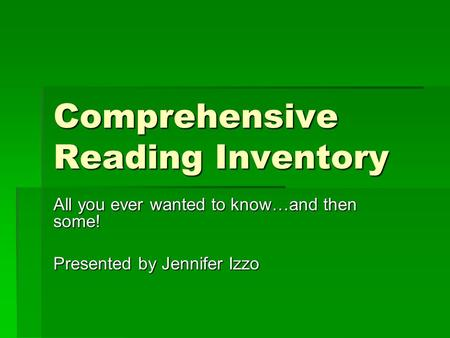 Comprehensive Reading Inventory All you ever wanted to know…and then some! Presented by Jennifer Izzo.