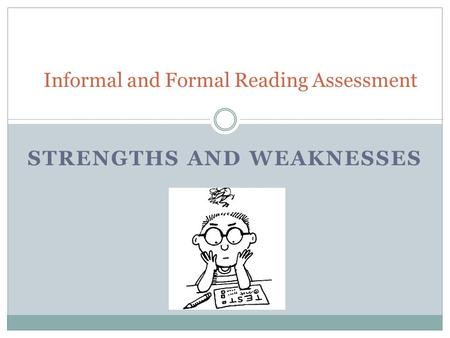 STRENGTHS AND WEAKNESSES Informal and Formal Reading Assessment.