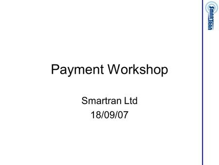 Payment Workshop Smartran Ltd 18/09/07. Payment Types Direct Debit (& Standing Order) Credit/Debit Card On line bank payment On line e-payment Bill.