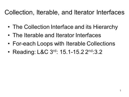 1 Collection, Iterable, and Iterator Interfaces The Collection Interface and its Hierarchy The Iterable and Iterator Interfaces For-each Loops with Iterable.