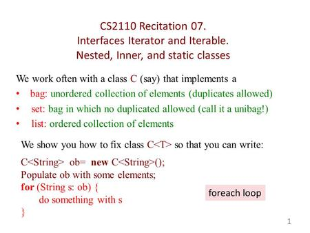 CS2110 Recitation 07. Interfaces Iterator and Iterable. Nested, Inner, and static classes We work often with a class C (say) that implements a bag: unordered.