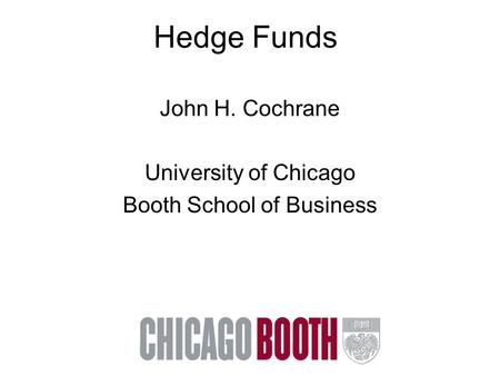 Hedge Funds John H. Cochrane University of Chicago Booth School of Business.