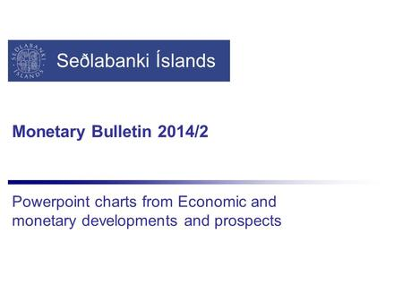 Seðlabanki Íslands Monetary Bulletin 2014/2 Powerpoint charts from Economic and monetary developments and prospects.