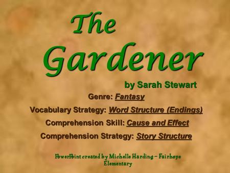 The Gardener by Sarah Stewart The Gardener by Sarah Stewart Genre: Fantasy Vocabulary Strategy: Word Structure (Endings) Comprehension Skill: Cause and.